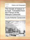 The Travels of Reason in Europe Translated from the French of the Marquis Caraccioli, Louis-Antoine Caracciolo, 1170377750