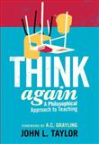 Think Again : A Philosophical Approach to Teaching, Taylor, John L., 1441187758