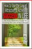 How to Use the Law of Attraction to Achieve Success in Life, Charles Kenneth, 1495337758