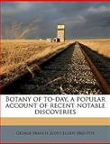 Botany of to-Day, a Popular Account of Recent Notable Discoveries, George Francis Elliot and George Francis Scott Elliot, 1149297751