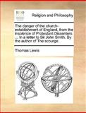 The Danger of the Church-Establishment of England, from the Insolence of Protestant Dissenters in a Letter to Sir John Smith by the Author of Th, Thomas Lewis, 1140867768