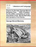 Poems by the Late George-Monck Berkeley, Esq with a Preface by the Editor, Consisting of Some Anecdotes of Mr Monck Berkeley and Several of His, George Monck Berkeley, 1140937766