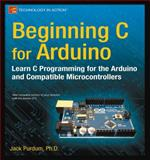Beginning C for Arduino : Learn C Programming for the Arduino and Compatible Microcontrollers, Purdum, Jack, 1430247762