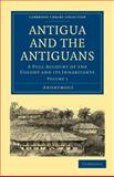 Antigua and the Antiguans : A Full Account of the Colony and its Inhabitants, Anonymous Anonymous, 1108027768
