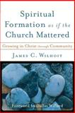 Spiritual Formation As If the Church Mattered : Growing in Christ Through Community, Wilhoit, James C., 0801027764