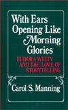 With Ears Opening Like Morning Glories : Eudora Welty and the Love of Storytelling, Manning, Carol S., 0313247765