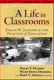A Life in Classrooms : Philip W. Jackson and the Practice of Education, Hansen, David T. and Driscoll, Mary Erina, 0807747777