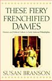 These Fiery Frenchified Dames : Women and Political Culture in Early National Philadelphia, Branson, Susan, 0812217772