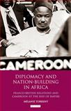 Diplomacy and Nation-Building in Africa : Franco-British Relations and Cameroon at the End of Empire, Torrent, Melanie, 1848857772