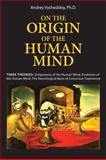 On the Origin of the Human Mind : Three Theories: Uniqueness of the Human Mind, Evolution of the Human Mind, and the Neurological Basis of Conscious Experience, Vyshedskiy, Andrey, 1607787776