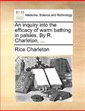 An Inquiry into the Efficacy of Warm Bathing in Palsies by R Charleton, Rice Charleton, 1170097774