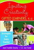 Igniting Creativity in Gifted Learners, K-6 : Strategies for Every Teacher, Smutny, Joan Franklin and von Fremd, Sarah, 141295777X