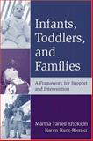 Infants, Toddlers, and Families : A Framework for Support and Intervention, Erickson, Martha Farrell and Kurz-Riemer, Karen, 1572307781