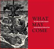 What May Come : The Taller de Gráfica Popular and the Mexican Political Print, Miliotes, Diane, 0300207786