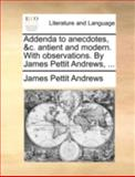 Addenda to Anecdotes, and C Antient and Modern with Observations by James Pettit Andrews, James Pettit Andrews, 1140727788