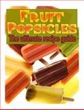 Fruit Popsicles :the Ultimate Recipe Guide - over 30 Healthy and Homemade Recipes, Jackson Crawford, 1492857785