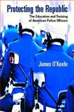 Protecting the Republic : The Education and Training of American Police Officers, O'Keefe, James H., 0130977780