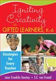 Igniting Creativity in Gifted Learners, K-6 : Strategies for Every Teacher, Smutny, Joan Franklin and von Fremd, Sarah, 1412957788