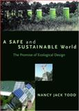 A Safe and Sustainable World : The Promise of Ecological Design, Todd, Nancy Jack, 1559637781