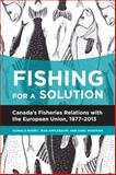 Fishing for a Solution : Canadas Fisheries Relations with the European Union, 1977-2013, Donald Barry, Bob Applebaum, Earl Wiseman, 155238778X
