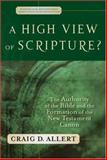 A High View of Scripture? : The Authority of the Bible and the Formation of the New Testament Canon, Allert, Craig D., 0801027780