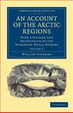 An Account of the Arctic Regions : With a History and Description of the Northern Whale-Fishery, Scoresby, William, 1108037798
