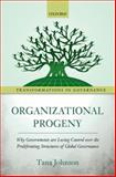 Organizational Progeny : Why Governments Are Losing Control over the Proliferating Structures of Global Governance, Johnson, Tana, 0198717792