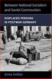 Between National Socialism and Soviet Communism : Displaced Persons in Postwar Germany, Holian, Anna, 0472117807