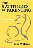 The 5 Attitudes of Parenting, Rick Williams, 0595667805