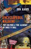 Encyclopedia Walking : Pop Culture and the Alchemy of Rock 'n' Roll, Kanis, Jon, 0990657809