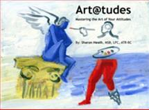 Art@tudes : Mastering the Art of Your Attitude, Heath, Sharon, 0972067809