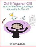 Get It Together Girl!: It's about Time - Finding It, Saving It and Making the Most of It, Karyn Beach, 146644780X