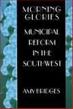 Morning Glories : Municipal Reform in the Southwest, Bridges, Amy, 0691027803