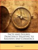 Facts and Figures, Principally Relating to Railways and Commerce, Samuel Salt, 1144867819