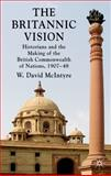 The Britannic Vision : Historians and the Making of the British Commonwealth of Nations, 1907-48, McIntyre, W. David, 0230227813