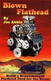 Blown Flathead : How to Build a Supercharged Flathead Ford for the Street, Abbin, Joseph P., 1880047810