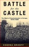 Battle for the Castle : The Myth of Czechoslovakia in Europe, 1914-1948, Orzoff, Andrea, 0195367812