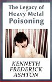 The Legacy of Heavy Metal Poisoning, Kenneth Frederick Ashton, 1448947812