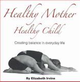 Healthy Mother Healthy Child, Elizabeth Ann Irvine and Elizabeth Irvine, 0977617815