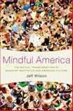 Mindful America : The Mutual Transformation of Buddhist Meditation and American Culture, Wilson, Jeff, 0199827818