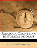 Saratoga County, an Historical Address, L&apos and J. s. 1837-1918 Amoreaux, 1149527811