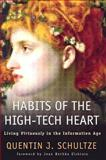 Habits of the High-Tech Heart : Living Virtuously in the Information Age, Schultze, Quentin J., 0801027810