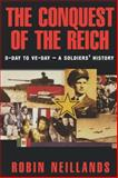The Conquest of the Reich : D-Day to VE Day - A Soldier's History, Neillands, Robin, 0814757812