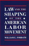 Law and the Shaping of the American Labor Movement, Forbath, William E., 0674517822
