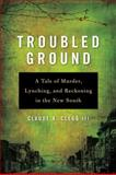 Troubled Ground : A Tale of Murder, Lynching, and Reckoning in the New South, Clegg, Claude A., III, 0252077822