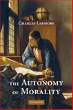 The Autonomy of Morality, Larmore, Charles, 0521717825