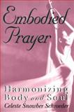 Embodied Prayer : Harmonizing Body and Soul, Schroeder, Celeste S., 0892437820