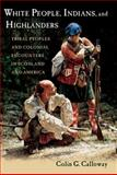 White People, Indians, and Highlanders : Tribal People and Colonial Encounters in Scotland and America, Calloway, Colin G., 0199737827