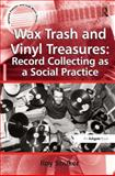 Wax Trash and Vinyl Treasures : Record Collecting As a Social Practice, Shuker, Roy, 0754667820