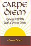 Carpe Diem : Enjoying Every Day with a Terminal Illness, Madden, Edward F., 0867207825